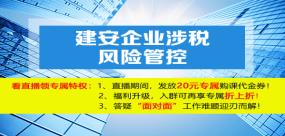 【免费课】建安企业涉税风险管控