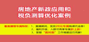 【免费课】房地产新政应用和税负测算优化案例